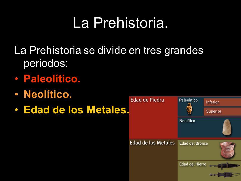 La Prehistoria se divide en tres grandes periodos: Paleolítico. Neolítico. Edad de los Metales.