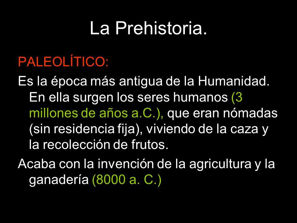 La Prehistoria. PALEOLÍTICO: Es la época más antigua de la Humanidad. En ella surgen los seres humanos (3 millones de años a.C.), que eran nómadas (si