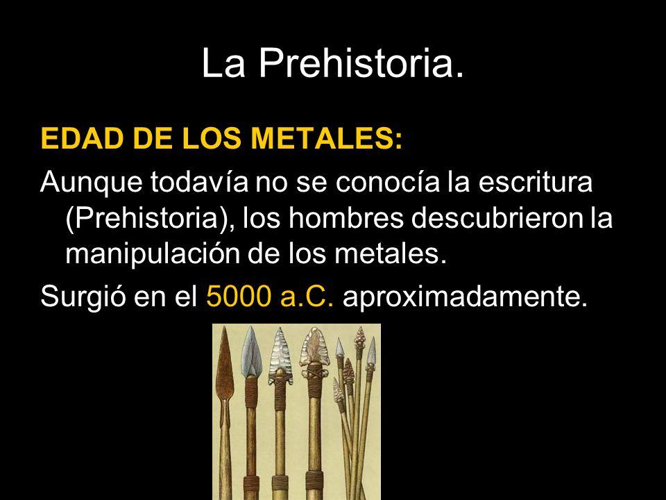 EDAD DE LOS METALES: Aunque todavía no se conocía la escritura (Prehistoria), los hombres descubrieron la manipulación de los metales. Surgió en el 50