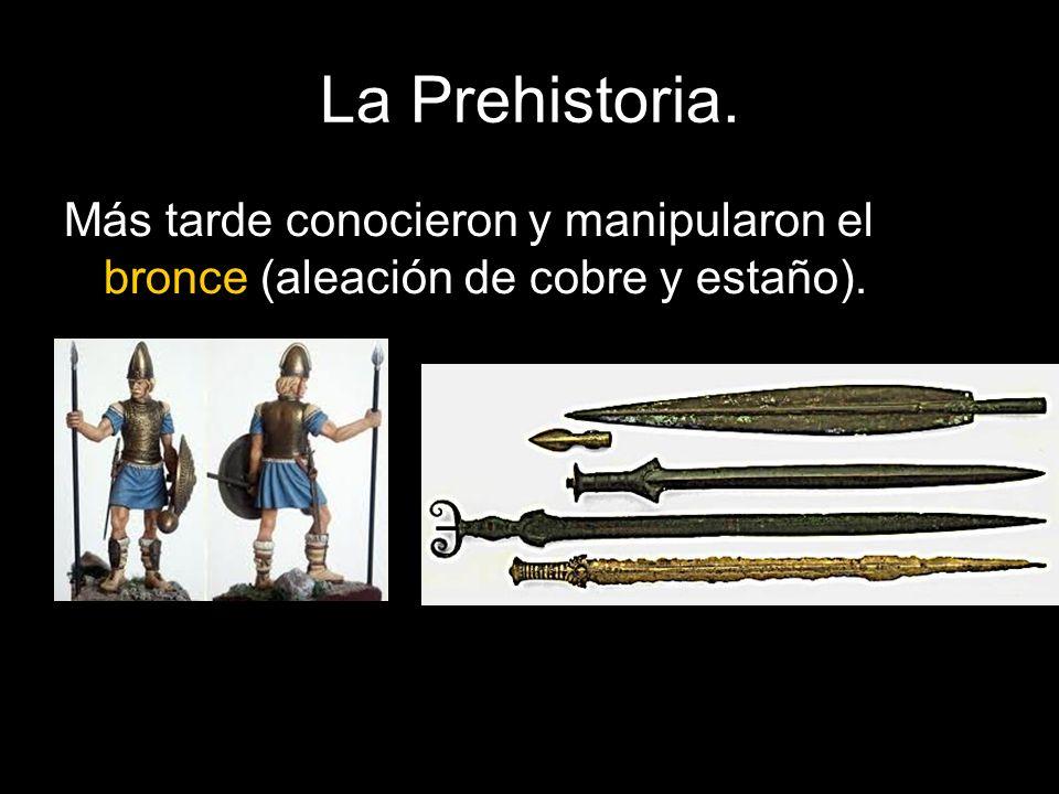 La Prehistoria. Más tarde conocieron y manipularon el bronce (aleación de cobre y estaño).