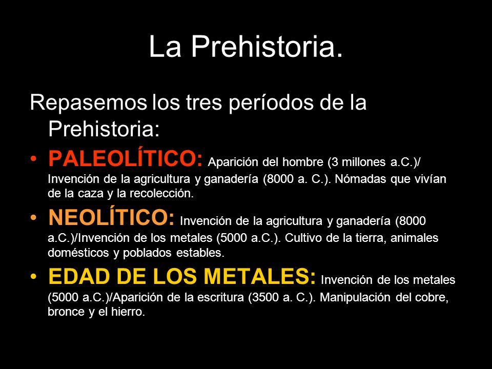 La Prehistoria. Repasemos los tres períodos de la Prehistoria: PALEOLÍTICO: Aparición del hombre (3 millones a.C.)/ Invención de la agricultura y gana