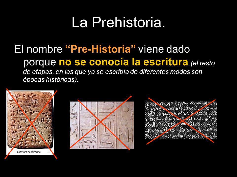 La Prehistoria. El nombre Pre-Historia viene dado porque no se conocía la escritura (el resto de etapas, en las que ya se escribía de diferentes modos