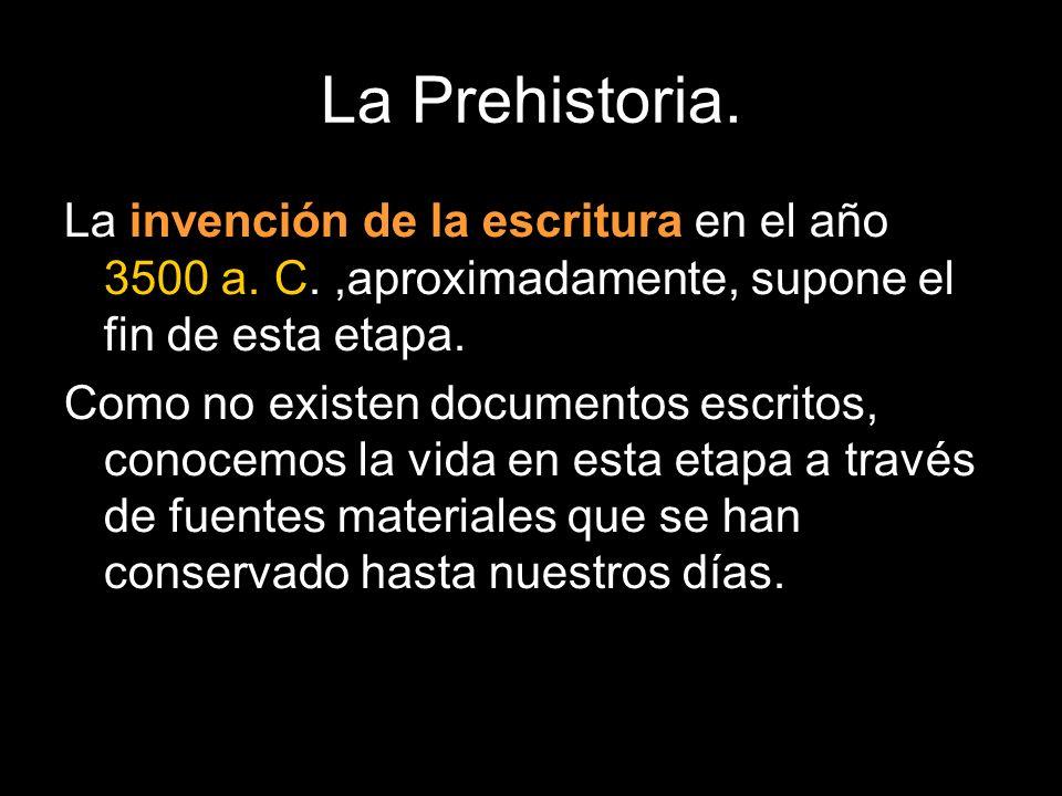 La Prehistoria. La invención de la escritura en el año 3500 a. C.,aproximadamente, supone el fin de esta etapa. Como no existen documentos escritos, c