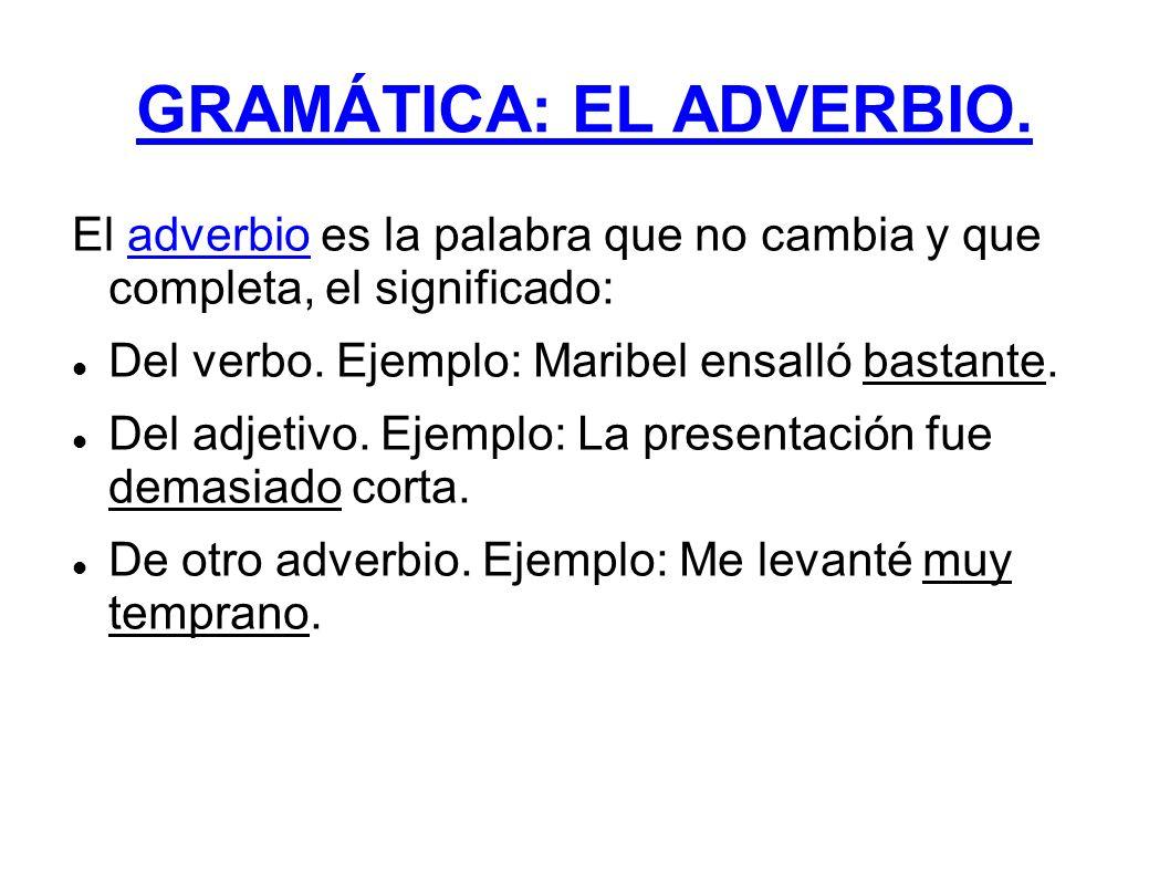 El adverbio es la palabra que no cambia y que completa, el significado: Del verbo. Ejemplo: Maribel ensalló bastante. Del adjetivo. Ejemplo: La presen