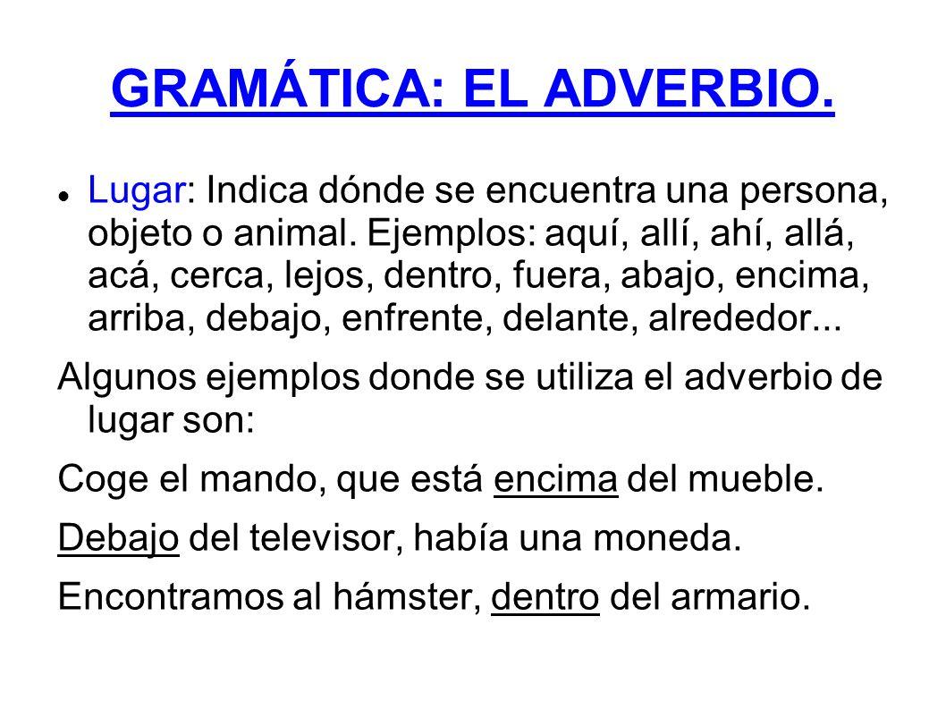 GRAMÁTICA: EL ADVERBIO. Lugar: Indica dónde se encuentra una persona, objeto o animal. Ejemplos: aquí, allí, ahí, allá, acá, cerca, lejos, dentro, fue