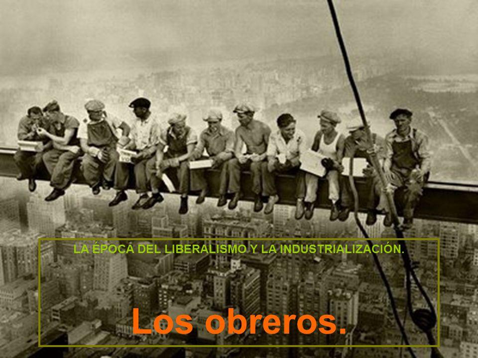 LA ÉPOCA DEL LIBERALISMO Y LA INDUSTRIALIZACIÓN. Los obreros.