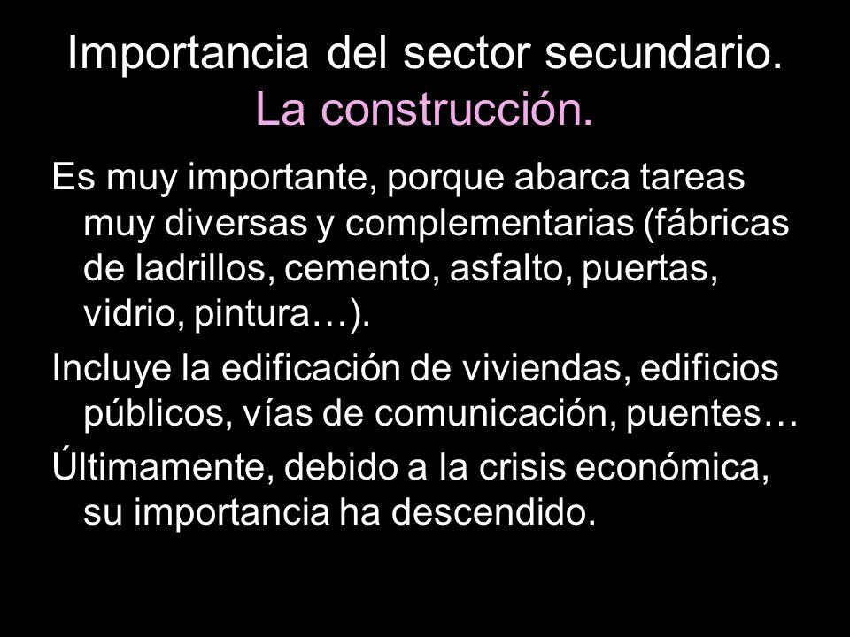 Importancia del sector secundario. La construcción. Es muy importante, porque abarca tareas muy diversas y complementarias (fábricas de ladrillos, cem