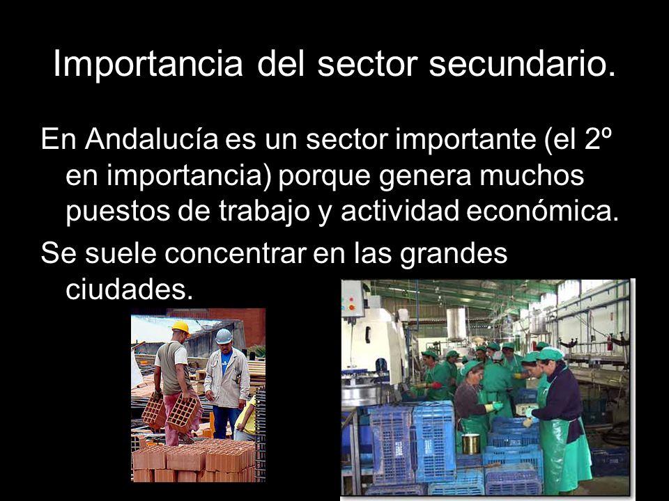 Importancia del sector secundario. En Andalucía es un sector importante (el 2º en importancia) porque genera muchos puestos de trabajo y actividad eco