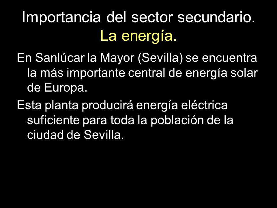 Importancia del sector secundario. La energía. En Sanlúcar la Mayor (Sevilla) se encuentra la más importante central de energía solar de Europa. Esta