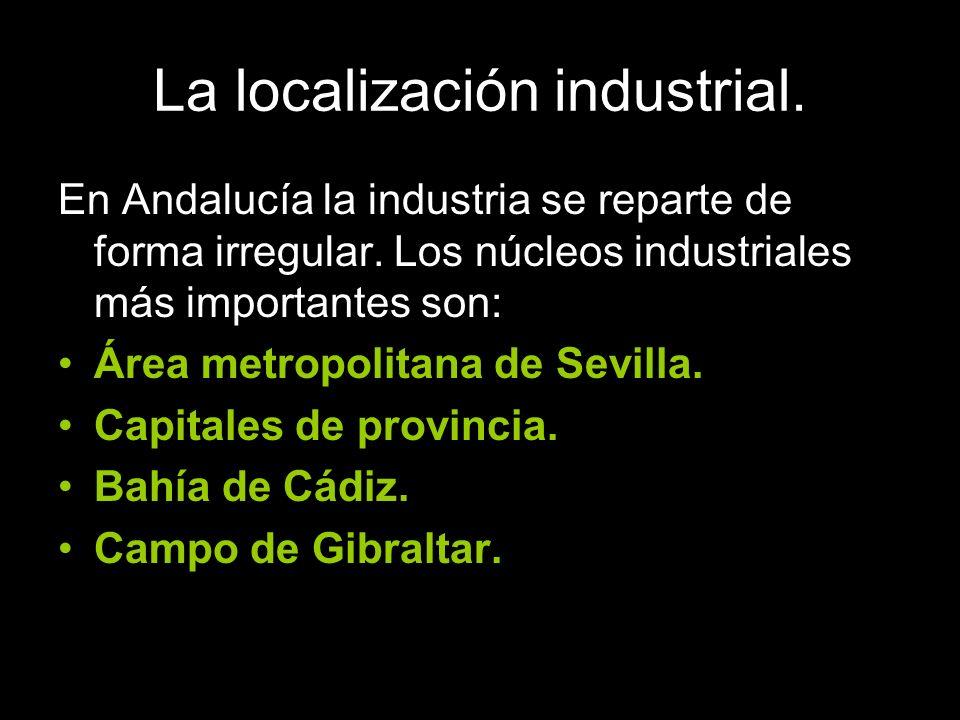 La localización industrial. En Andalucía la industria se reparte de forma irregular. Los núcleos industriales más importantes son: Área metropolitana