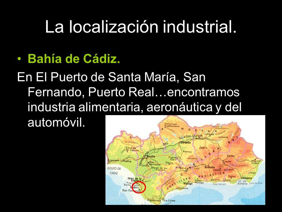 La localización industrial. Bahía de Cádiz. En El Puerto de Santa María, San Fernando, Puerto Real…encontramos industria alimentaria, aeronáutica y de