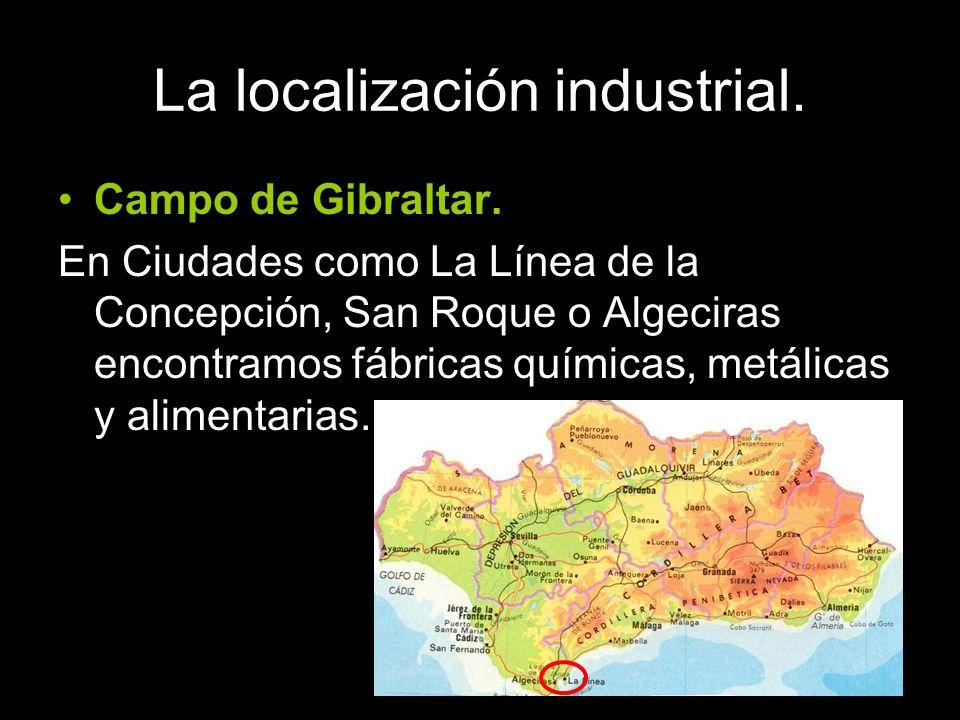Campo de Gibraltar. En Ciudades como La Línea de la Concepción, San Roque o Algeciras encontramos fábricas químicas, metálicas y alimentarias.