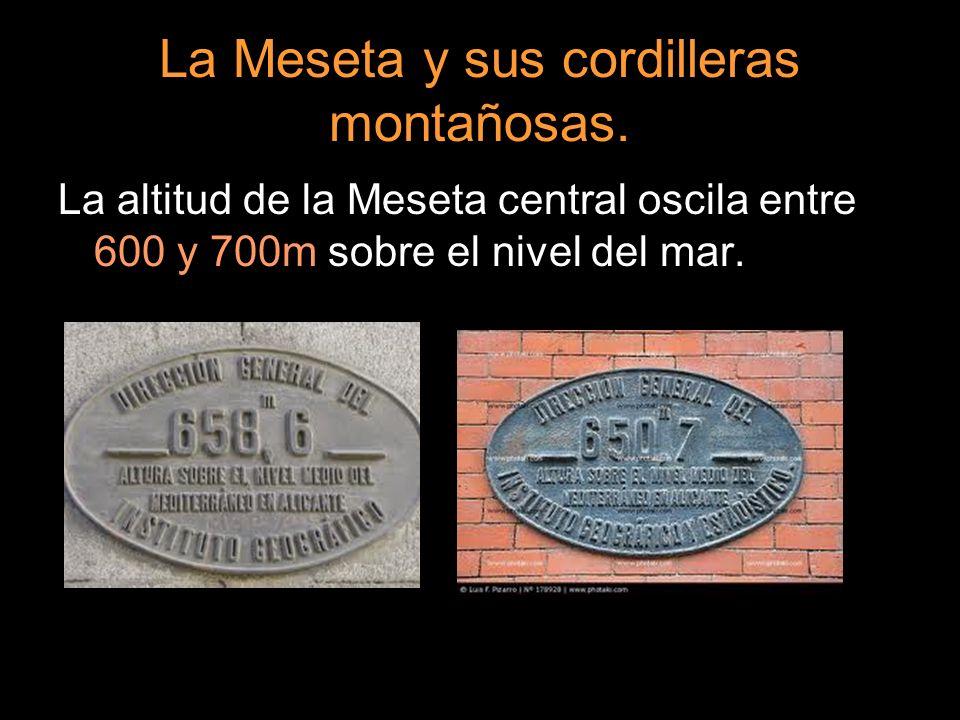 La Meseta y sus cordilleras montañosas. La altitud de la Meseta central oscila entre 600 y 700m sobre el nivel del mar.