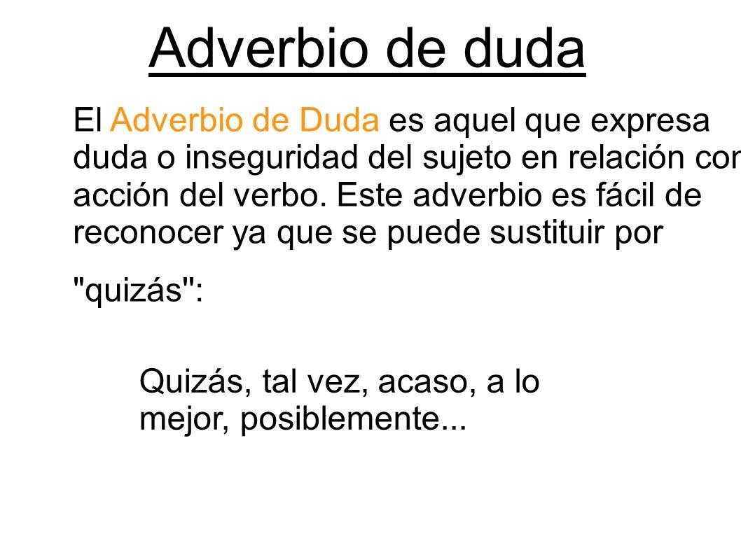 Adverbio de duda El Adverbio de Duda es aquel que expresa duda o inseguridad del sujeto en relación con la acción del verbo. Este adverbio es fácil de