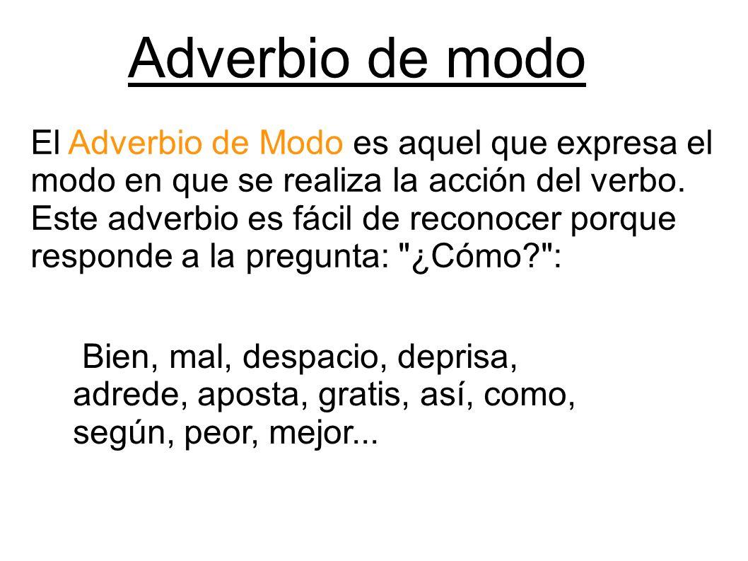 Adverbio de modo El Adverbio de Modo es aquel que expresa el modo en que se realiza la acción del verbo. Este adverbio es fácil de reconocer porque re
