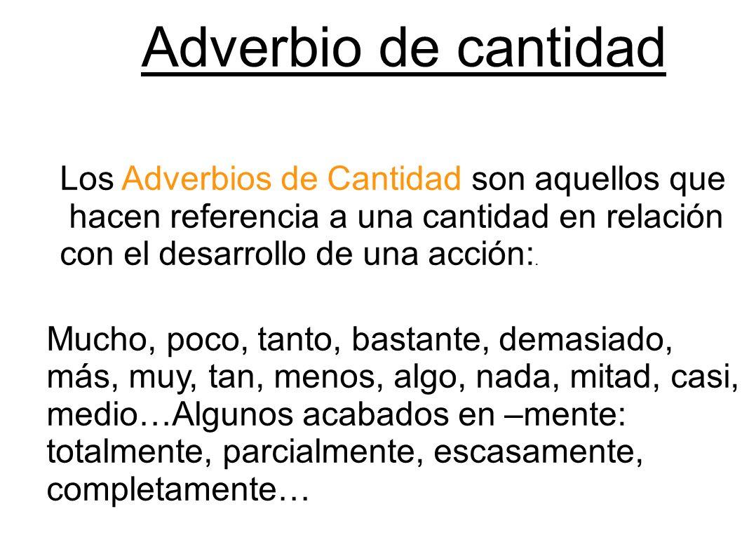 Adverbio de cantidad Los Adverbios de Cantidad son aquellos que hacen referencia a una cantidad en relación con el desarrollo de una acción:. Mucho, p