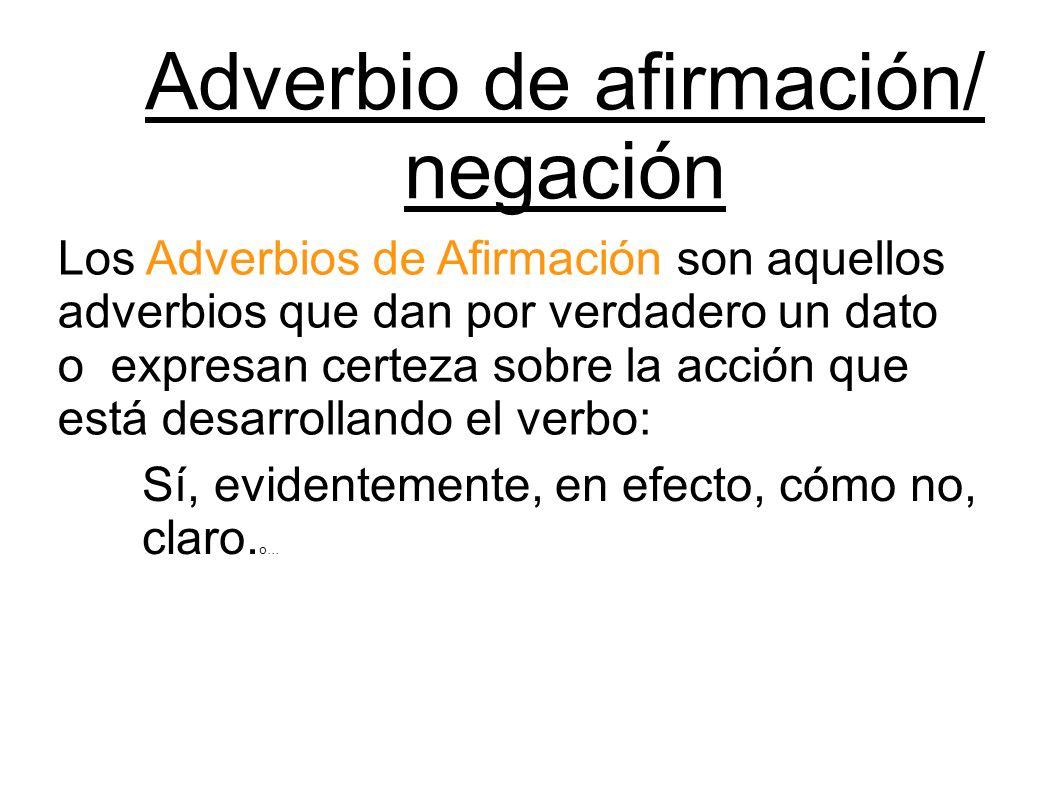 Adverbio de afirmación/ negación Los Adverbios de Afirmación son aquellos adverbios que dan por verdadero un dato o expresan certeza sobre la acción q