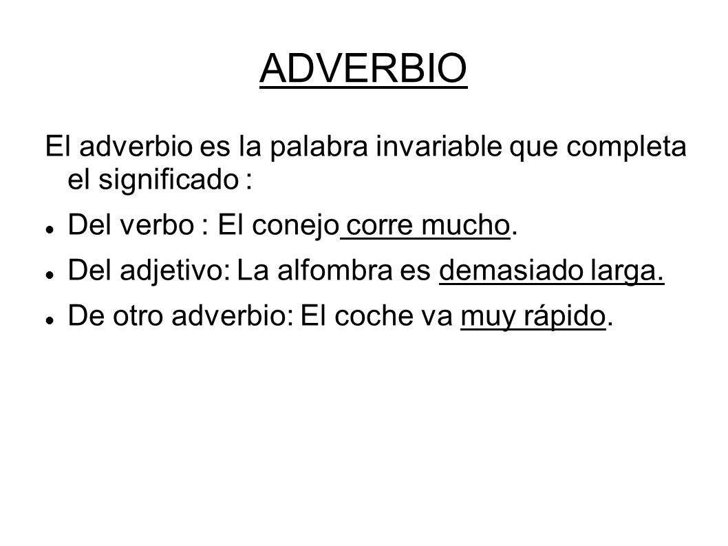 ADVERBIO El adverbio es la palabra invariable que completa el significado : Del verbo : El conejo corre mucho. Del adjetivo: La alfombra es demasiado