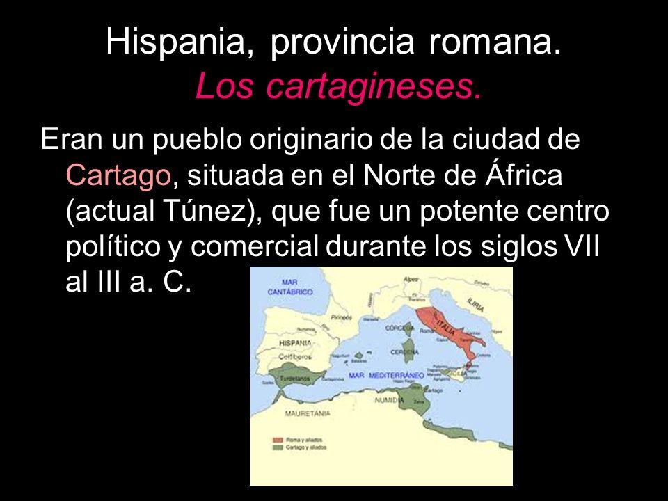 Hispania, provincia romana. Los cartagineses. Eran un pueblo originario de la ciudad de Cartago, situada en el Norte de África (actual Túnez), que fue