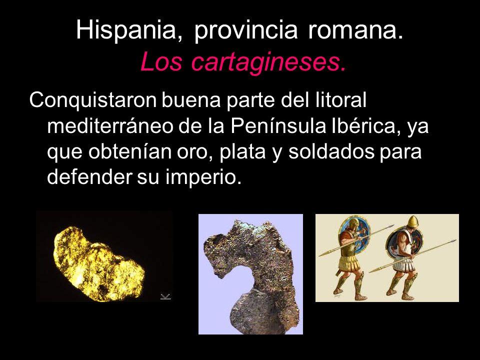 Hispania, provincia romana. Los cartagineses. Conquistaron buena parte del litoral mediterráneo de la Península Ibérica, ya que obtenían oro, plata y
