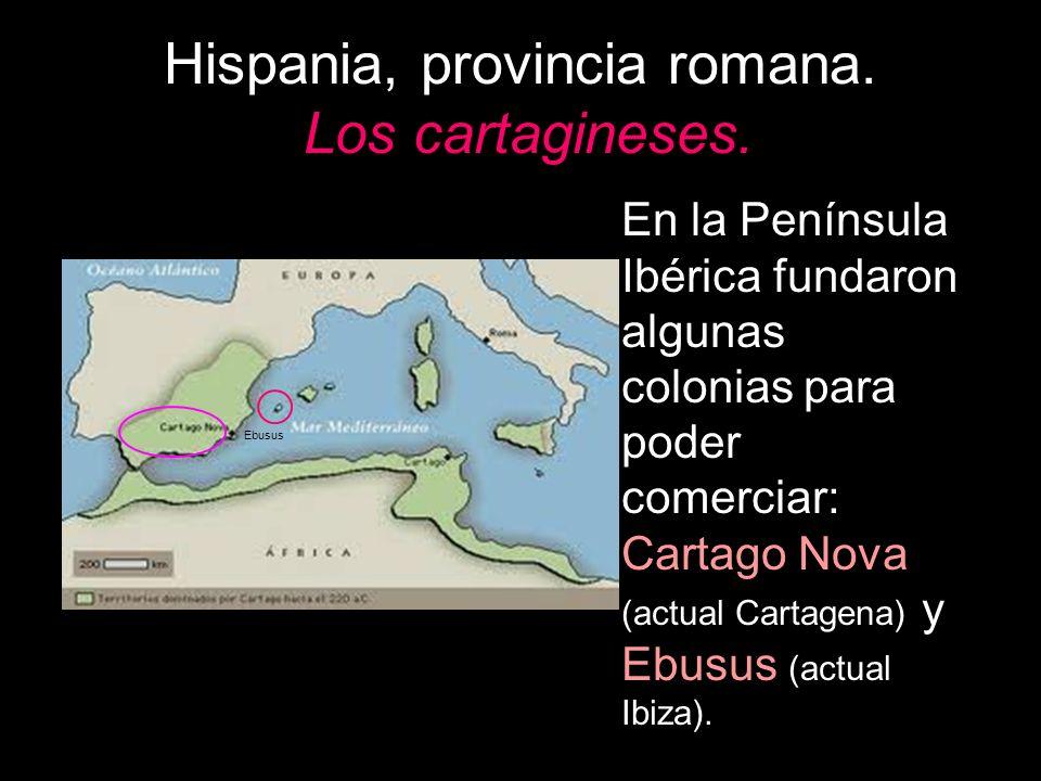 Hispania, provincia romana. Los cartagineses. En la Península Ibérica fundaron algunas colonias para poder comerciar: Cartago Nova (actual Cartagena)