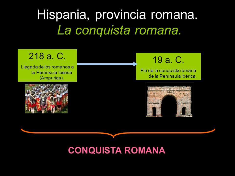 Hispania, provincia romana. La conquista romana. 218 a. C. Llegada de los romanos a la Península Ibérica (Ampurias). 19 a. C. Fin de la conquista roma