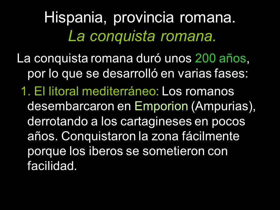 Hispania, provincia romana. La conquista romana. La conquista romana duró unos 200 años, por lo que se desarrolló en varias fases: 1. El litoral medit