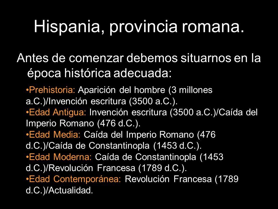 Hispania, provincia romana. Antes de comenzar debemos situarnos en la época histórica adecuada: Prehistoria: Aparición del hombre (3 millones a.C.)/In
