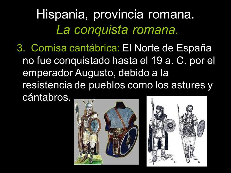 3. Cornisa cantábrica: El Norte de España no fue conquistado hasta el 19 a. C. por el emperador Augusto, debido a la resistencia de pueblos como los a