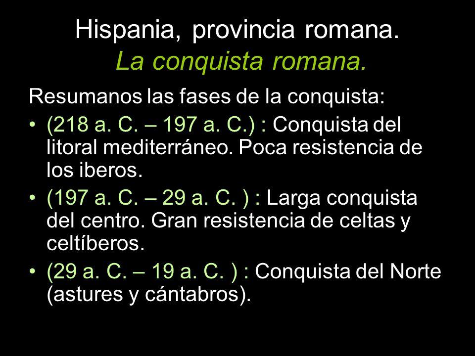 Resumanos las fases de la conquista: (218 a. C. – 197 a. C.) : Conquista del litoral mediterráneo. Poca resistencia de los iberos. (197 a. C. – 29 a.
