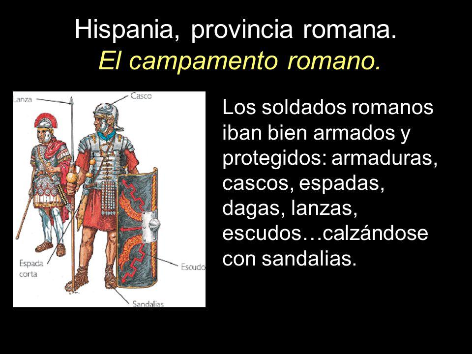 Hispania, provincia romana. El campamento romano. Los soldados romanos iban bien armados y protegidos: armaduras, cascos, espadas, dagas, lanzas, escu
