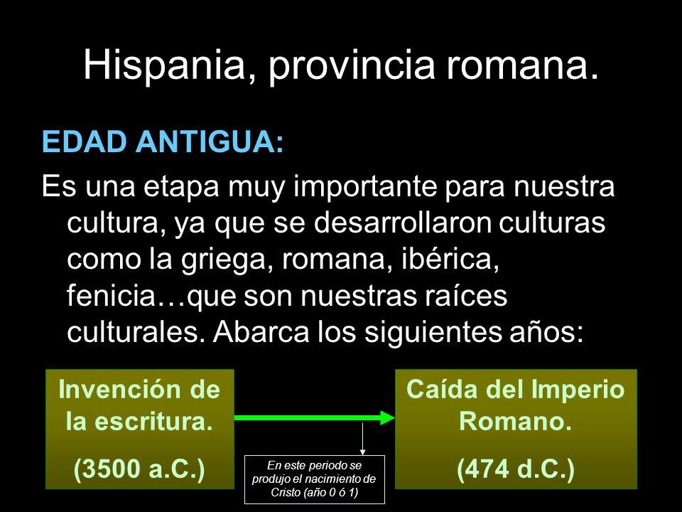 Hispania, provincia romana. EDAD ANTIGUA: Es una etapa muy importante para nuestra cultura, ya que se desarrollaron culturas como la griega, romana, i