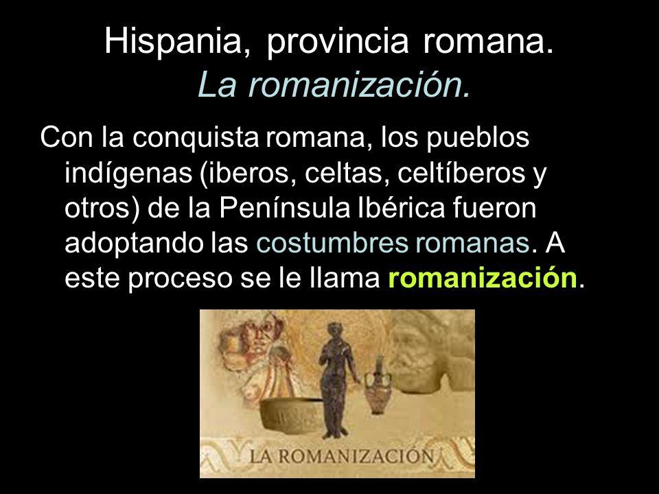 Hispania, provincia romana. La romanización. Con la conquista romana, los pueblos indígenas (iberos, celtas, celtíberos y otros) de la Península Ibéri