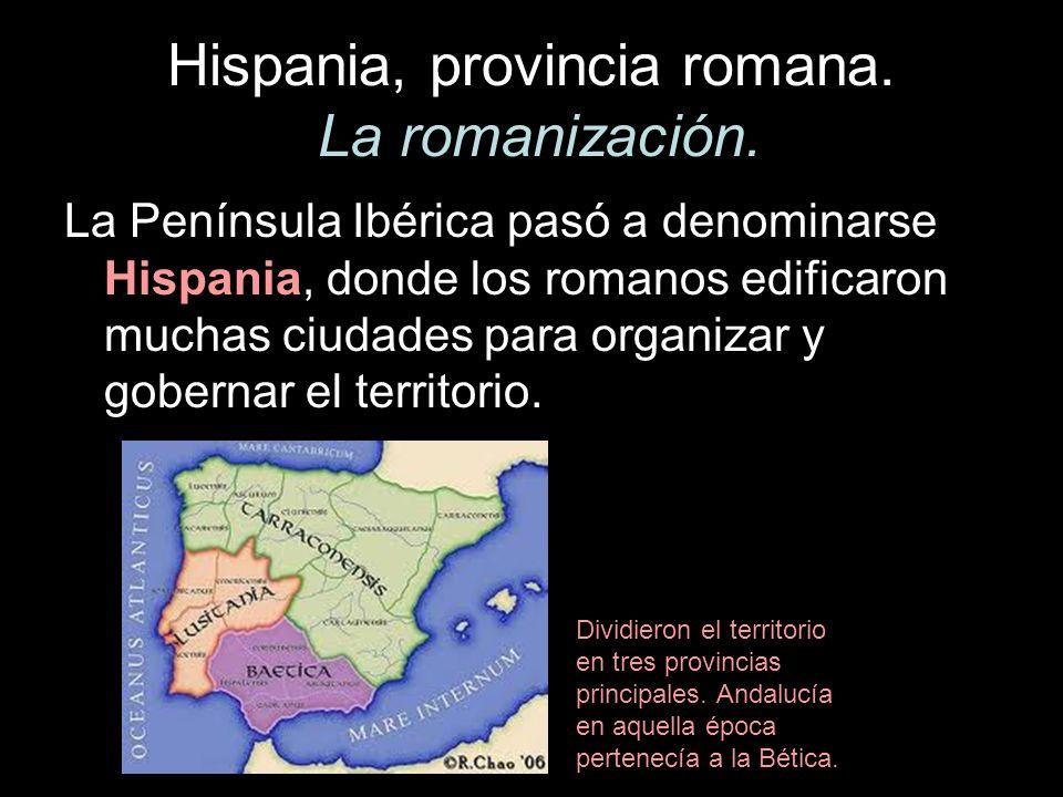Hispania, provincia romana. La romanización. La Península Ibérica pasó a denominarse Hispania, donde los romanos edificaron muchas ciudades para organ
