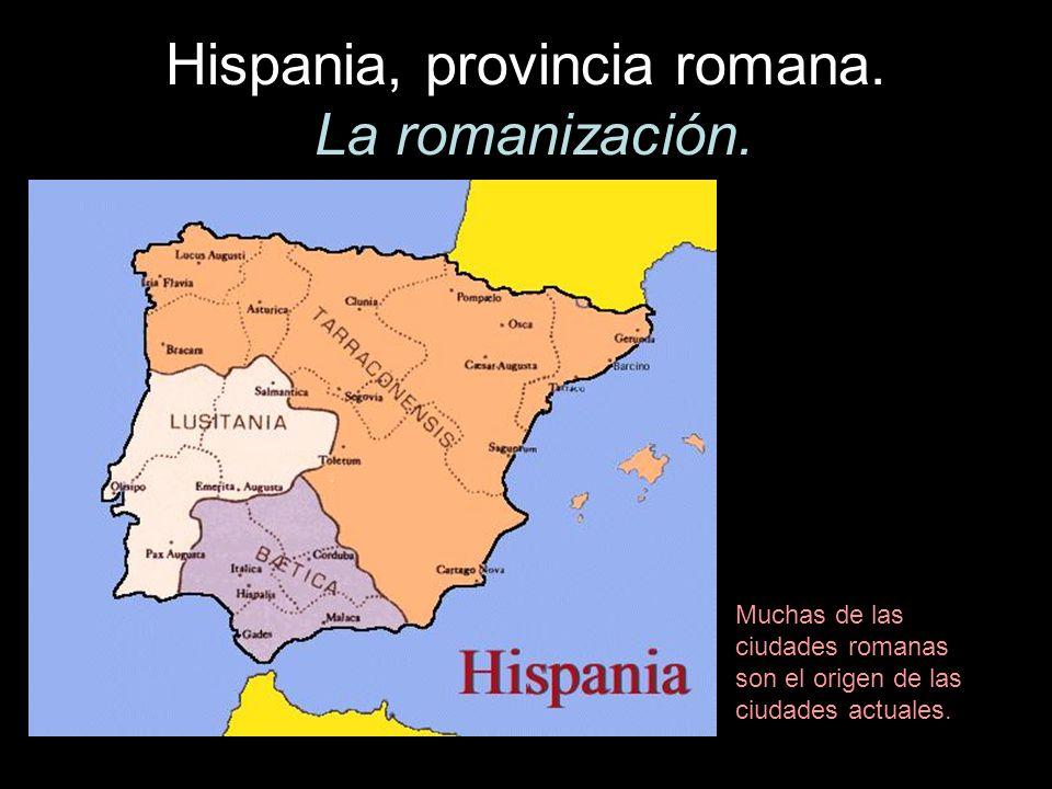 Hispania, provincia romana. La romanización. Muchas de las ciudades romanas son el origen de las ciudades actuales.
