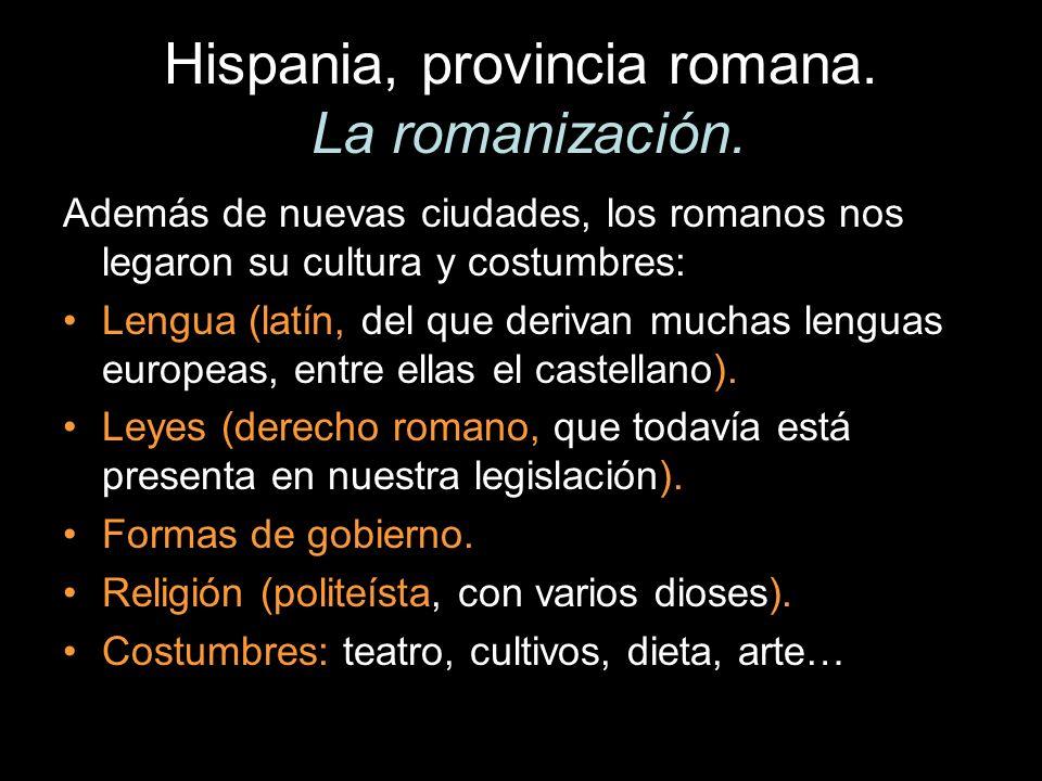 Hispania, provincia romana. La romanización. Además de nuevas ciudades, los romanos nos legaron su cultura y costumbres: Lengua (latín, del que deriva