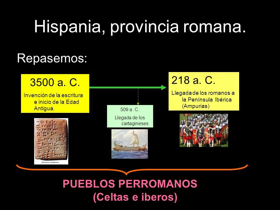 Hispania, provincia romana. Repasemos: 3500 a. C. Invención de la escritura e inicio de la Edad Antigua. 218 a. C. Llegada de los romanos a la Penínsu