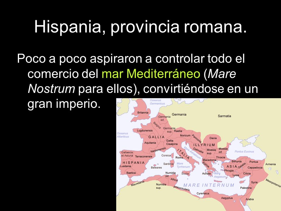 Hispania, provincia romana. Poco a poco aspiraron a controlar todo el comercio del mar Mediterráneo (Mare Nostrum para ellos), convirtiéndose en un gr