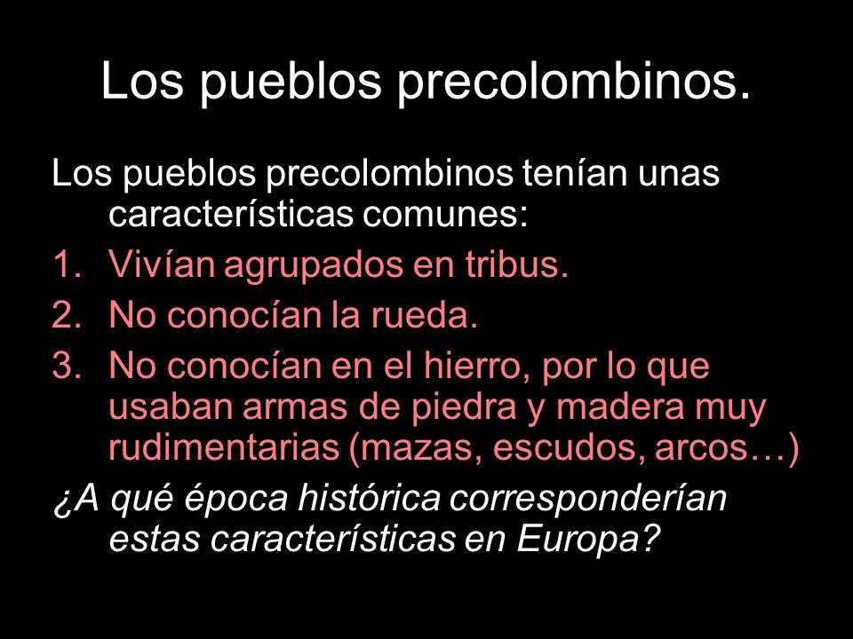 Los pueblos precolombinos. Los pueblos precolombinos tenían unas características comunes: 1.Vivían agrupados en tribus. 2.No conocían la rueda. 3.No c