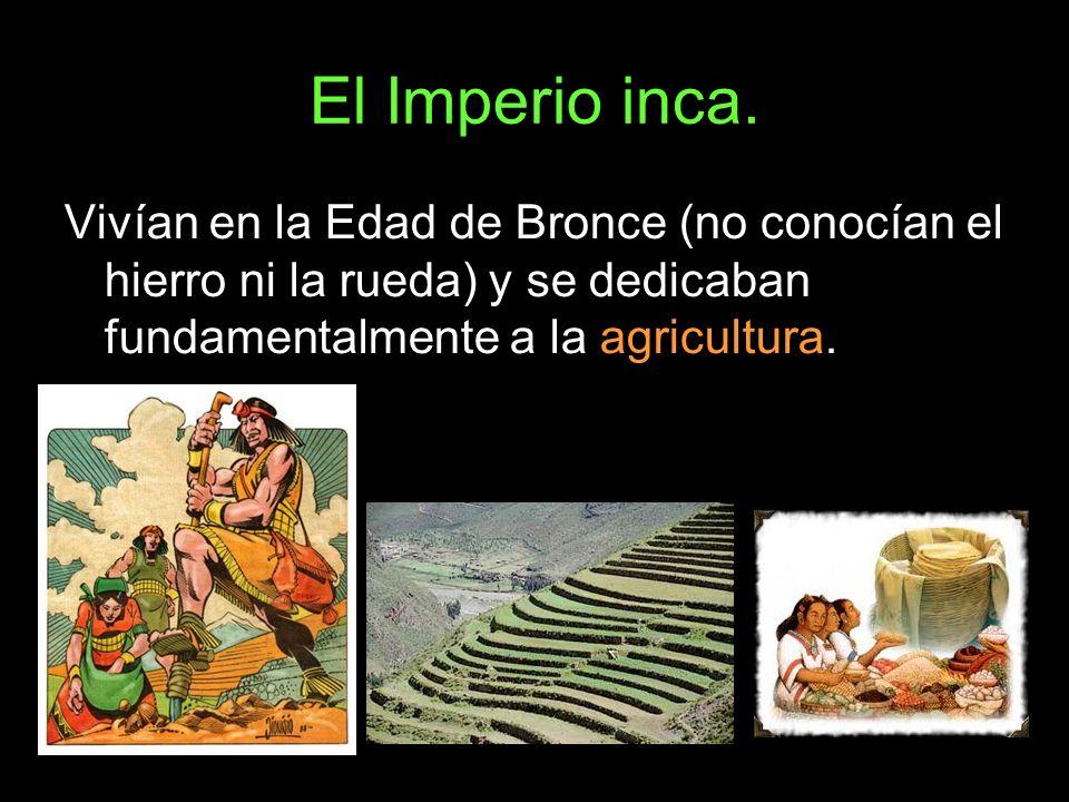 El Imperio inca. Vivían en la Edad de Bronce (no conocían el hierro ni la rueda) y se dedicaban fundamentalmente a la agricultura.