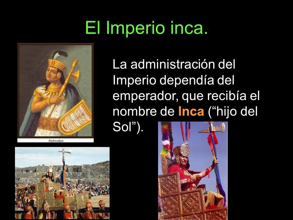 El Imperio inca. La administración del Imperio dependía del emperador, que recibía el nombre de Inca (hijo del Sol).