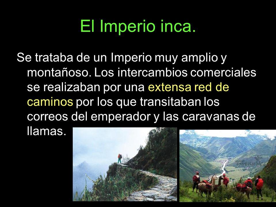 El Imperio inca. Se trataba de un Imperio muy amplio y montañoso. Los intercambios comerciales se realizaban por una extensa red de caminos por los qu