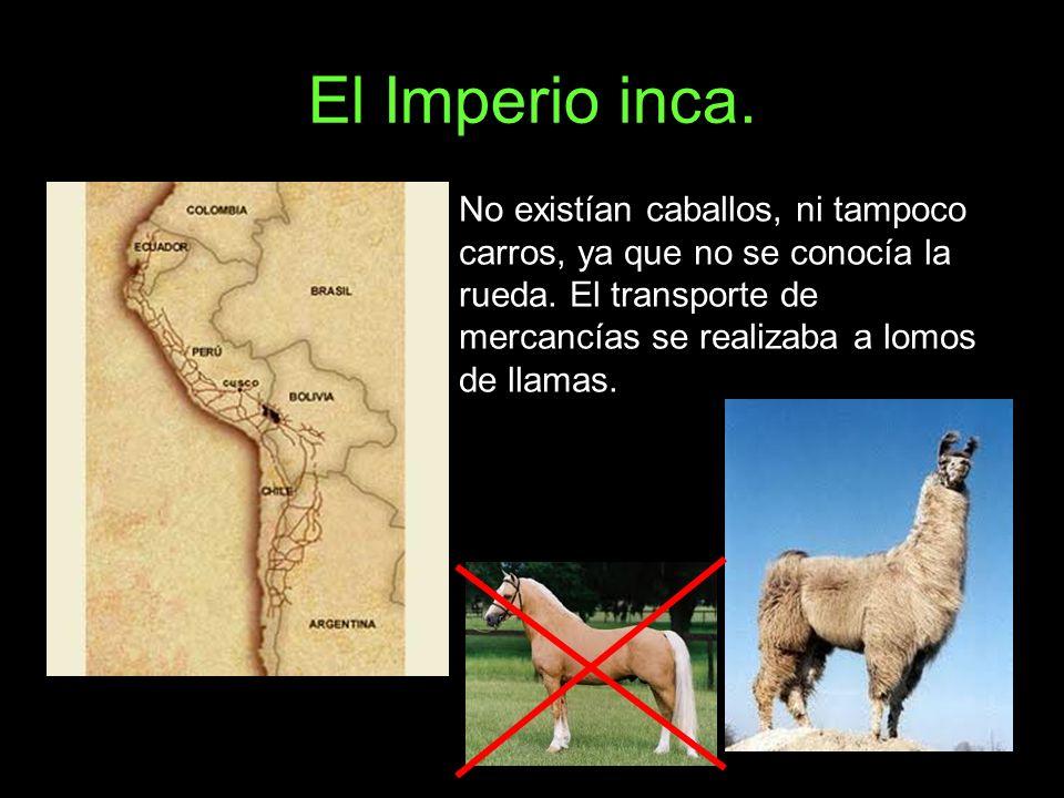 El Imperio inca. No existían caballos, ni tampoco carros, ya que no se conocía la rueda. El transporte de mercancías se realizaba a lomos de llamas.