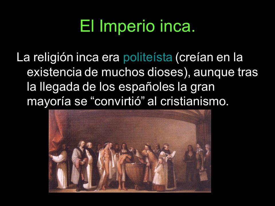 El Imperio inca. La religión inca era politeísta (creían en la existencia de muchos dioses), aunque tras la llegada de los españoles la gran mayoría s
