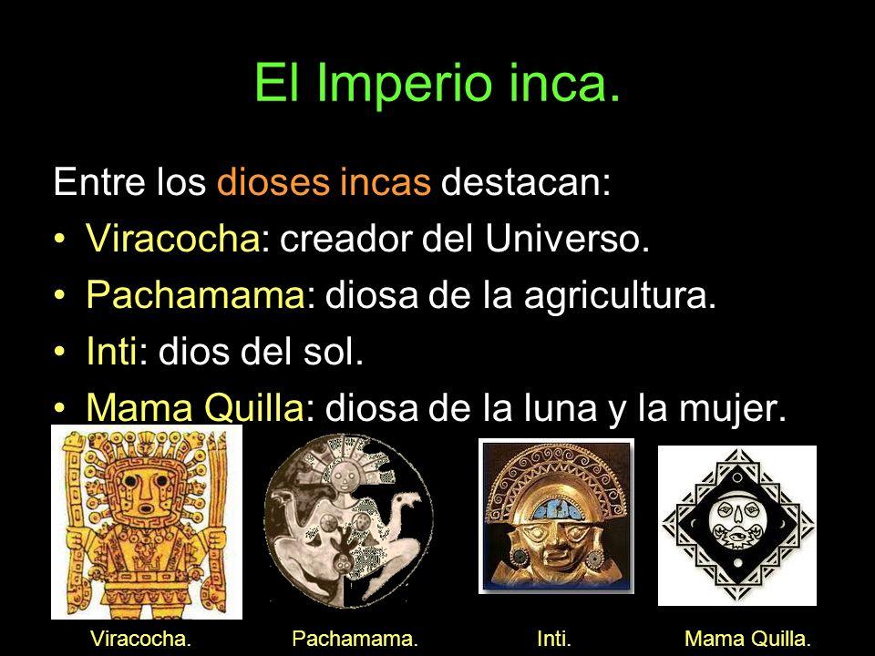 El Imperio inca. Entre los dioses incas destacan: Viracocha: creador del Universo. Pachamama: diosa de la agricultura. Inti: dios del sol. Mama Quilla