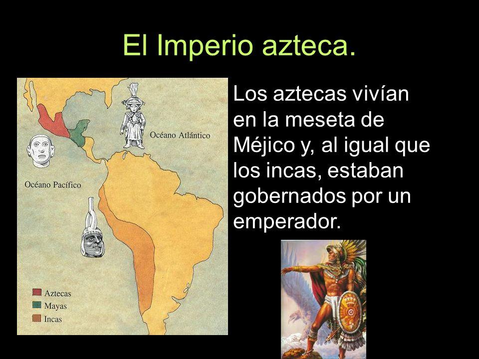 El Imperio azteca. Los aztecas vivían en la meseta de Méjico y, al igual que los incas, estaban gobernados por un emperador.
