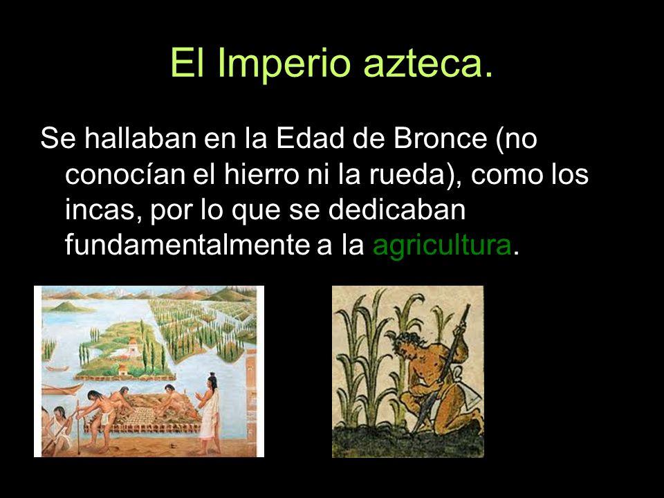 El Imperio azteca. Se hallaban en la Edad de Bronce (no conocían el hierro ni la rueda), como los incas, por lo que se dedicaban fundamentalmente a la