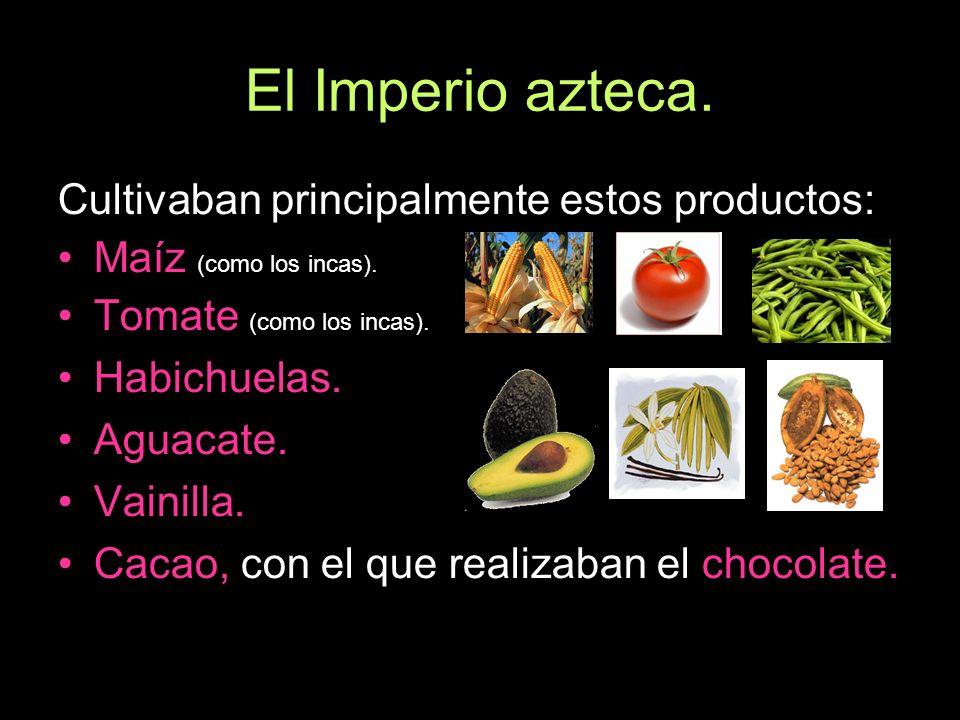 El Imperio azteca. Cultivaban principalmente estos productos: Maíz (como los incas). Tomate (como los incas). Habichuelas. Aguacate. Vainilla. Cacao,