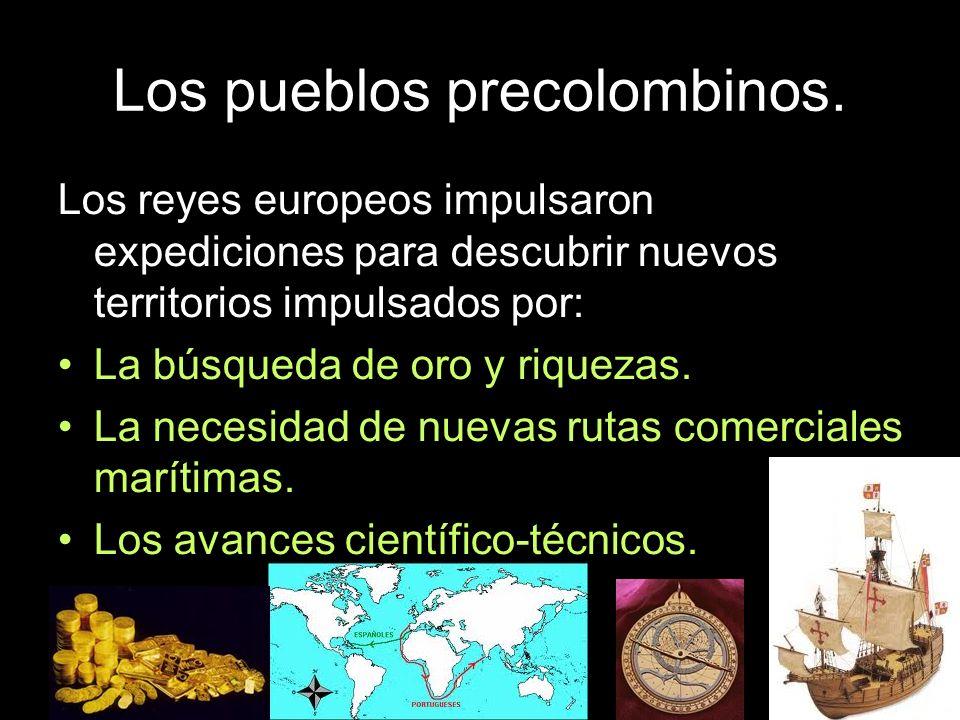 Los pueblos precolombinos. Los reyes europeos impulsaron expediciones para descubrir nuevos territorios impulsados por: La búsqueda de oro y riquezas.