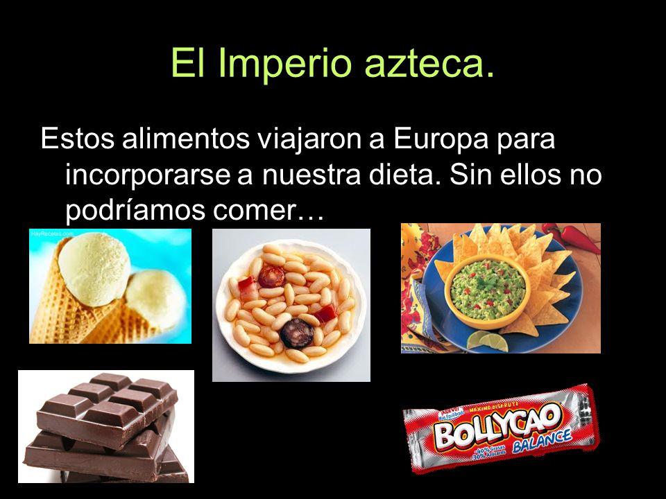 El Imperio azteca. Estos alimentos viajaron a Europa para incorporarse a nuestra dieta. Sin ellos no podríamos comer…